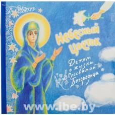 Небесный Цветок: Детям о жизни Пресвятой Богородицы